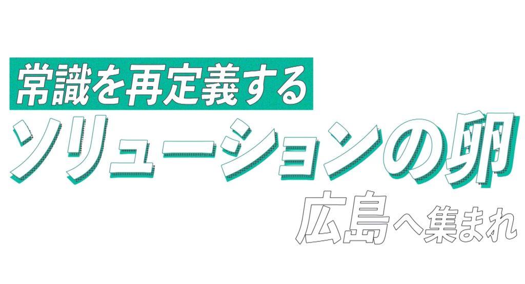 常識を再定義するソリューションの卵 広島へ集まれ